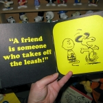 A friend is someone who takes off the leash.